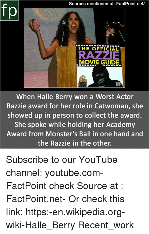 Memes, Wikipedia, and youtube.com: Sources mentioned at: FactPoint.net/  fp  THE OFFICIAL  RAZZIE  MOVIE GUIDE.  When Halle Berry won a Worst Actor  Razzie award for her role in Catwoman, she  showed up in person to collect the award.  She spoke while holding her Academy  Award from Monster's Ball in one hand and  the Razzie in the other. Subscribe to our YouTube channel: youtube.com-FactPoint check Source at : FactPoint.net- Or check this link: https:-en.wikipedia.org-wiki-Halle_Berry Recent_work