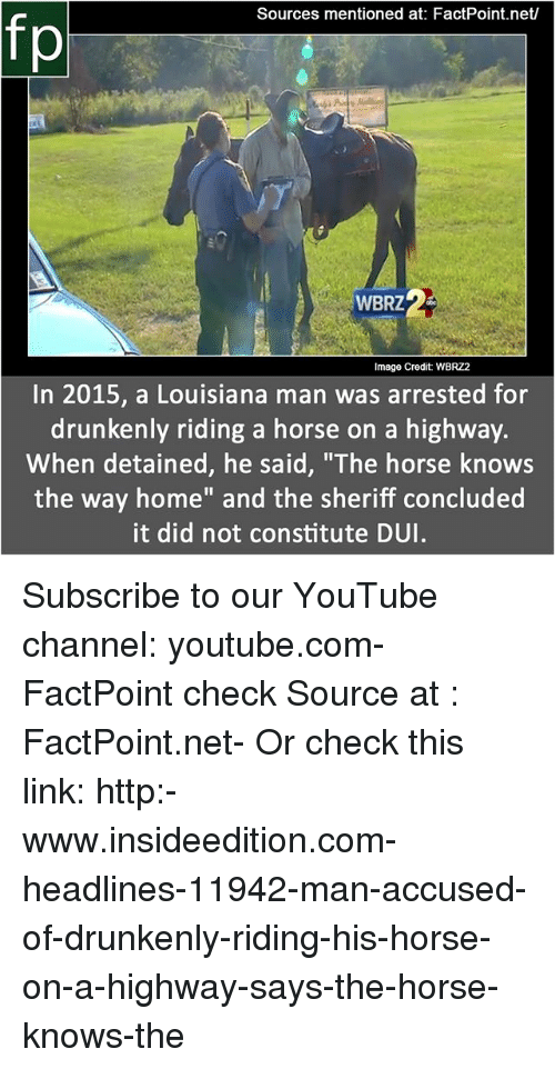 """Memes, youtube.com, and Home: Sources mentioned at: FactPoint.net/  fp  WBRZ  Image Credit: WBRZ2  In 2015, a Louisiana man was arrested for  drunkenly riding a horse on a highway.  When detained, he said, """"'The horse knows  the way home"""" and the sheriff concluded  it did not constitute DUI Subscribe to our YouTube channel: youtube.com-FactPoint check Source at : FactPoint.net- Or check this link: http:-www.insideedition.com-headlines-11942-man-accused-of-drunkenly-riding-his-horse-on-a-highway-says-the-horse-knows-the"""