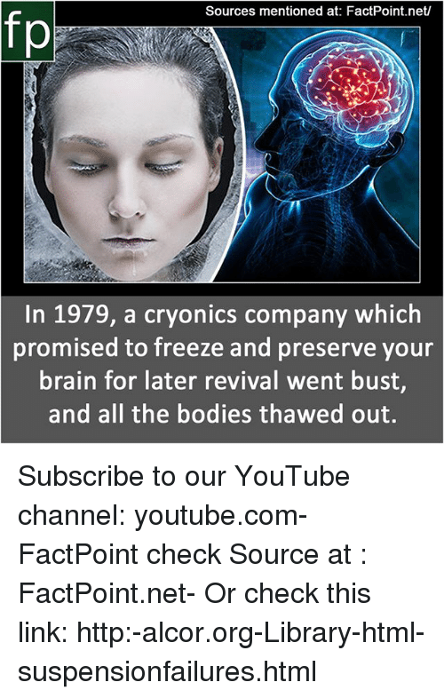 Revival: Sources mentioned at: FactPoint.net/  In 1979, a cryonics company which  promised to freeze and preserve your  brain for later revival went bust,  and all the bodies thawed out. Subscribe to our YouTube channel: youtube.com-FactPoint check Source at : FactPoint.net- Or check this link: http:-alcor.org-Library-html-suspensionfailures.html