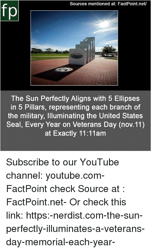 Memes, youtube.com, and Link: Sources mentioned at: FactPoint.net/  The Sun Perfectly Aligns with 5 Ellipses  in 5 Pillars, representing each branch of  the military, Illuminating the United States  Seal, Every Year on Veterans Day (nov. 11)  at Exactly 11:11am Subscribe to our YouTube channel: youtube.com-FactPoint check Source at : FactPoint.net- Or check this link: https:-nerdist.com-the-sun-perfectly-illuminates-a-veterans-day-memorial-each-year-