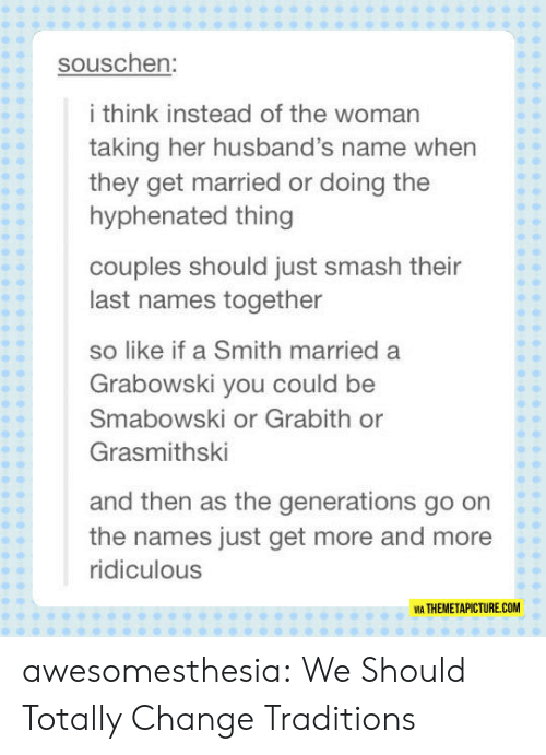 Smashing, Tumblr, and Blog: souschen:  i think instead of the woman  taking her husband's name when  they get married or doing the  hyphenated thing  couples should just smash their  last names together  so like if a Smith married a  Grabowski you could be  Smabowski or Grabith or  Grasmithski  and then as the generations go on  the names just get more and more  ridiculous  VIA THEMETAPICTURE.COM awesomesthesia:  We Should Totally Change Traditions