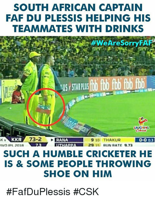 Humble, Star, and Indianpeoplefacebook: SOUTH AFRICAN CAPTAIN  FAF DU PLESSIS HELPING HIS  TEAMMATES WITH DRINKS  #WeAreSorryFAF  HL  US STAR PLU  HING  K V  KKR  0-003  SUCH A HUMBLE CRICKETER HE  IS & SOME PEOPLE THROWING  SHOE ON HIM #FafDuPlessis #CSK