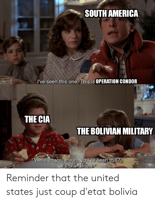 The United States: SOUTH AMERICA  I've seen this one. This is OPERATION CONDOR  THE CIA  THE BOLIVIAN MILITARY  What do you mean, you've seen this?  It's brand-new. Reminder that the united states just coup d'etat bolivia