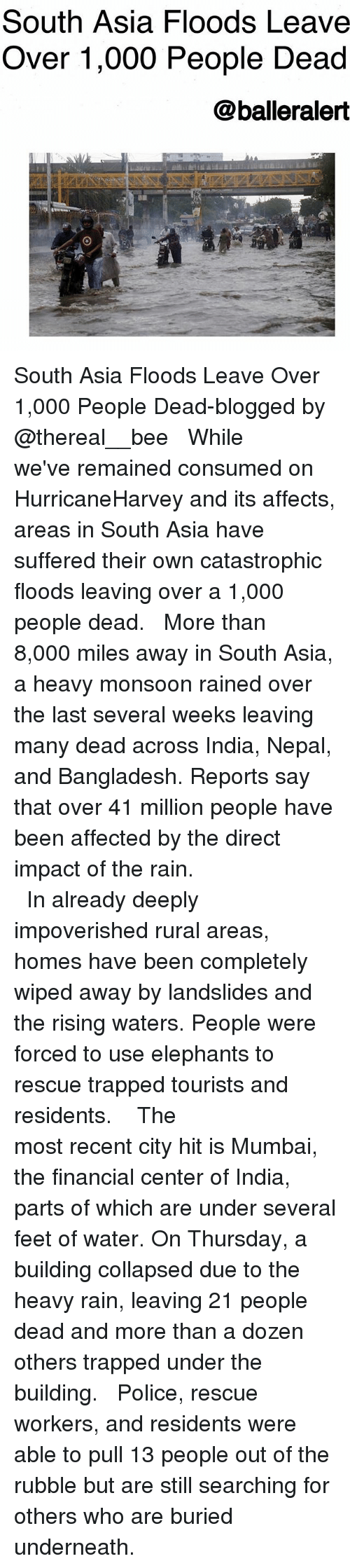 Memes, Police, and India: South Asia Floods Leave  Over 1,000 People Dead  @balleralert South Asia Floods Leave Over 1,000 People Dead-blogged by @thereal__bee ⠀⠀⠀⠀⠀⠀⠀⠀⠀ ⠀⠀ While we've remained consumed on HurricaneHarvey and its affects, areas in South Asia have suffered their own catastrophic floods leaving over a 1,000 people dead. ⠀⠀⠀⠀⠀⠀⠀⠀⠀ ⠀⠀ More than 8,000 miles away in South Asia, a heavy monsoon rained over the last several weeks leaving many dead across India, Nepal, and Bangladesh. Reports say that over 41 million people have been affected by the direct impact of the rain. ⠀⠀⠀⠀⠀⠀⠀⠀⠀ ⠀⠀⠀⠀⠀⠀⠀ ⠀⠀⠀⠀⠀⠀⠀ ⠀⠀⠀⠀⠀⠀⠀ In already deeply impoverished rural areas, homes have been completely wiped away by landslides and the rising waters. People were forced to use elephants to rescue trapped tourists and residents. ⠀⠀⠀⠀⠀⠀⠀⠀⠀ ⠀⠀⠀⠀⠀⠀⠀ ⠀⠀⠀⠀⠀⠀⠀ The most recent city hit is Mumbai, the financial center of India, parts of which are under several feet of water. On Thursday, a building collapsed due to the heavy rain, leaving 21 people dead and more than a dozen others trapped under the building. ⠀⠀⠀⠀⠀⠀⠀⠀⠀ ⠀⠀ Police, rescue workers, and residents were able to pull 13 people out of the rubble but are still searching for others who are buried underneath.