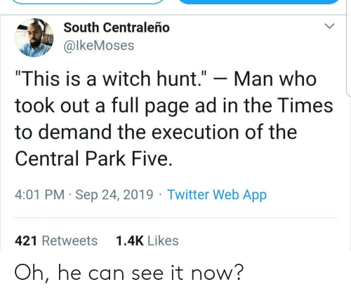 "Twitter, Page, and Witch: South Centraleño  @lkeMoses  ""This is a witch hunt.""  Man who  took out a full page ad in the Times  to demand the execution of the  Central Park Five  4:01 PM Sep 24, 2019 Twitter Web App  1.4K Likes  421 Retweets Oh, he can see it now?"