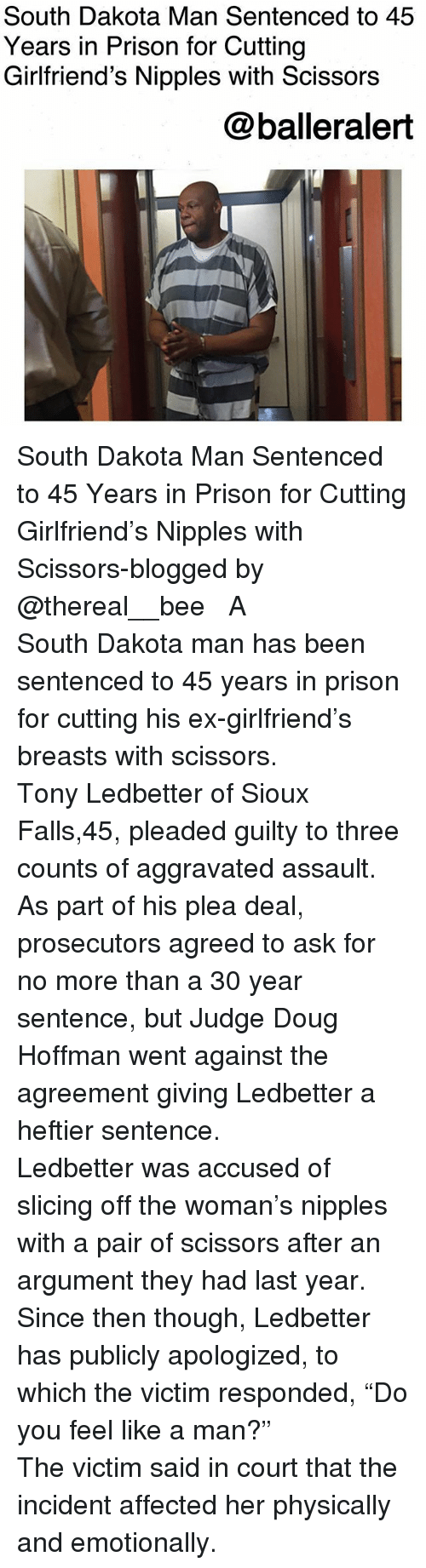 """Doug, Memes, and Prison: South Dakota Man Sentenced to 45  Years in Prison for Cutting  Girlfriend's Nipples with Scissors  @balleralert South Dakota Man Sentenced to 45 Years in Prison for Cutting Girlfriend's Nipples with Scissors-blogged by @thereal__bee ⠀⠀⠀⠀⠀⠀⠀⠀⠀ ⠀⠀ A South Dakota man has been sentenced to 45 years in prison for cutting his ex-girlfriend's breasts with scissors. ⠀⠀⠀⠀⠀⠀⠀⠀⠀ ⠀⠀ Tony Ledbetter of Sioux Falls,45, pleaded guilty to three counts of aggravated assault. As part of his plea deal, prosecutors agreed to ask for no more than a 30 year sentence, but Judge Doug Hoffman went against the agreement giving Ledbetter a heftier sentence. ⠀⠀⠀⠀⠀⠀⠀⠀⠀ ⠀⠀ Ledbetter was accused of slicing off the woman's nipples with a pair of scissors after an argument they had last year. Since then though, Ledbetter has publicly apologized, to which the victim responded, """"Do you feel like a man?"""" ⠀⠀⠀⠀⠀⠀⠀⠀⠀ ⠀⠀ The victim said in court that the incident affected her physically and emotionally."""