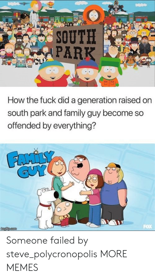 Family Guy: SOUTH  PARK  How the fuck did a generation raised on  south park and family guy become so  offended by everything? Someone failed by steve_polycronopolis MORE MEMES