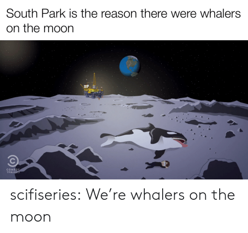 south: South Park is the reason there were whalers  on the moon  COMEDY  CENTRAL scifiseries:  We're whalers on the moon