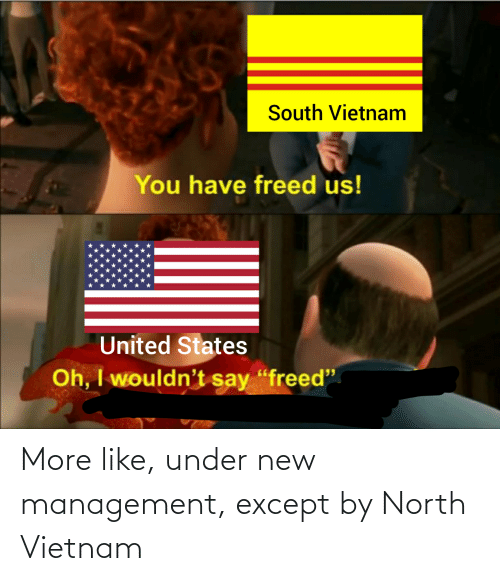 "United, Vietnam, and Dank Memes: South Vietnam  You have freed us!  United States  Oh, I wouldn't say ""freed"" More like, under new management, except by North Vietnam"