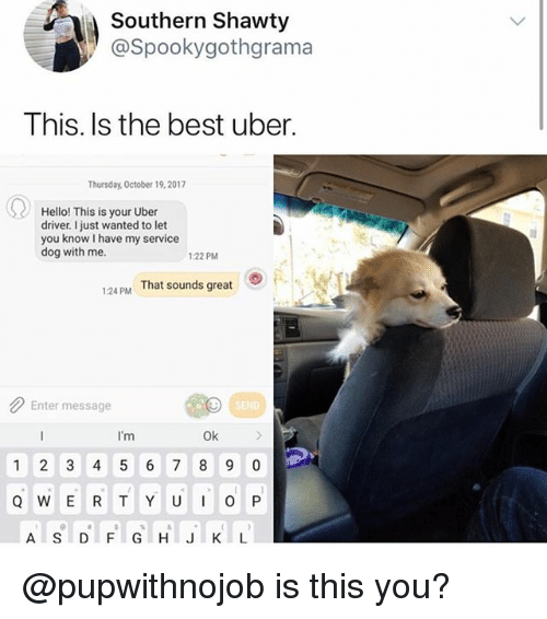 Hello, Uber, and Best: Southern Shawty  @Spookygothgrama  This. Is the best uber.  Thursday, October 19,2017  Hello! This is your Uber  driver. I just wanted to let  you know I have my service  dog with me.  :22 PM  。)  1:24 PM  That sounds great  Enter message  SEN  I'm  Ok  1 2 3 4 5 6 7 8 9 0  A SDFGHIJKL @pupwithnojob is this you?