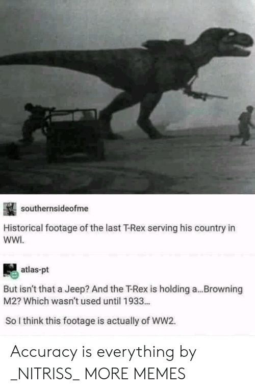 Jeep: southernsideofme  Historical footage of the last T-Rex serving his country in  wWI.  atlas-pt  But isn't that a Jeep? And the T-Rex is holding a...Browning  M2? Which wasn't used until 1933...  So l think this footage is actually of WW2. Accuracy is everything by _NITRISS_ MORE MEMES