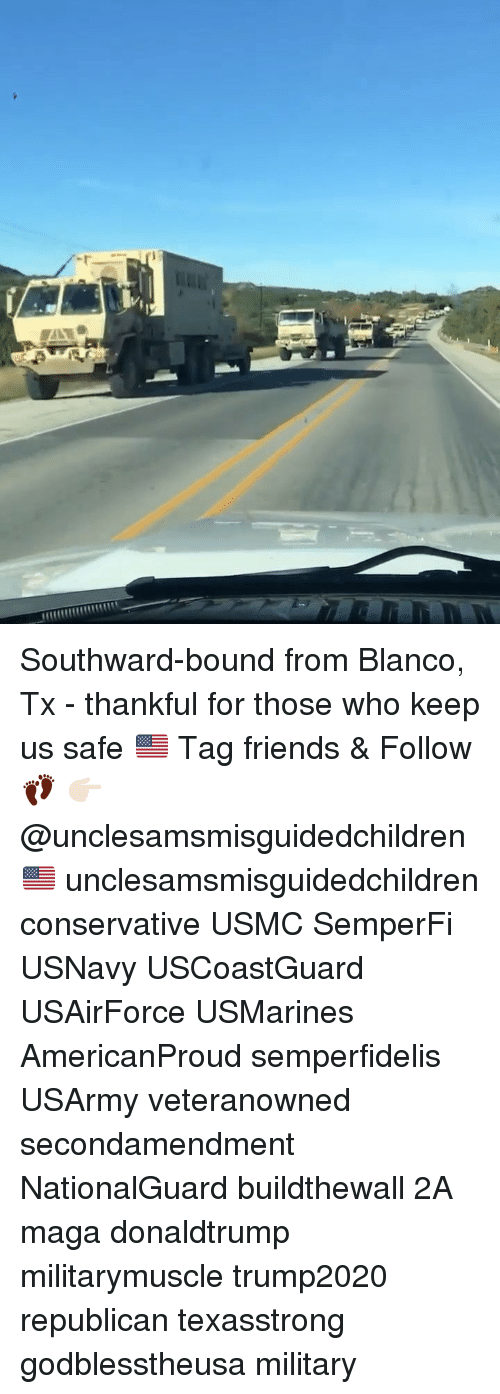 Friends, Memes, and Military: Southward-bound from Blanco, Tx - thankful for those who keep us safe 🇺🇸 Tag friends & Follow 👣 👉🏻 @unclesamsmisguidedchildren 🇺🇸 unclesamsmisguidedchildren conservative USMC SemperFi USNavy USCoastGuard USAirForce USMarines AmericanProud semperfidelis USArmy veteranowned secondamendment NationalGuard buildthewall 2A maga donaldtrump militarymuscle trump2020 republican texasstrong godblesstheusa military