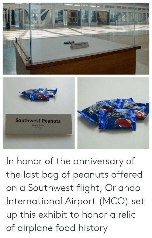 Airplane: Southwest Peanuts  Light ed  eanuts  tec  anuts  J for you ey  Southwest Peanuts  Just forysu, Enjoy  tyalte  Peanuts  Lightly Salted  ust for you. Enjoy.  July 2018 In honor of the anniversary of the last bag of peanuts offered on a Southwest flight, Orlando International Airport (MCO) set up this exhibit to honor a relic of airplane food history