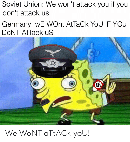 Germany, Soviet, and Soviet Union: Soviet Union: We won't attack you if you  don't attack us.  Germany: WE WOnt AtTaCk YoU iF YOu  DoNT AtTack uS We WoNT aTtACk yoU!