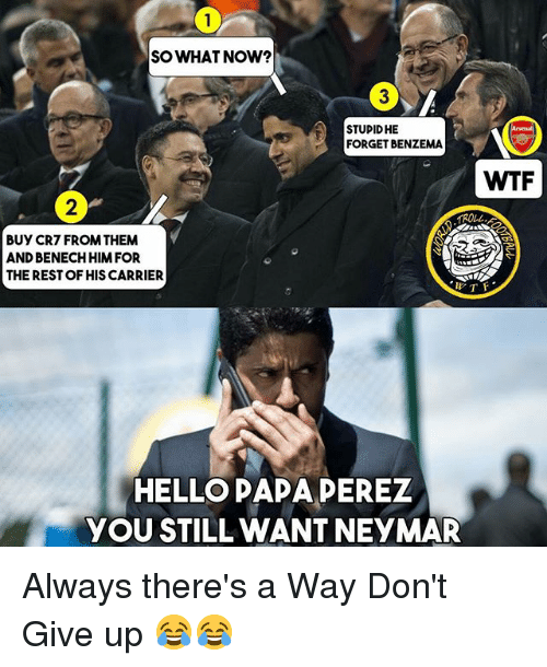 Hello, Memes, and Neymar: SOWHAT NOW?  3  STUPIDHE  FORGET BENZEMA  WTF  2  ROLL  BUY CR7 FROM THEM  AND BENECH HIMFOR  THE REST OF HIS CARRIER  l-  HELLO PAPA PEREZ  YOU STILL WANT NEYMAR Always there's a Way Don't Give up 😂😂