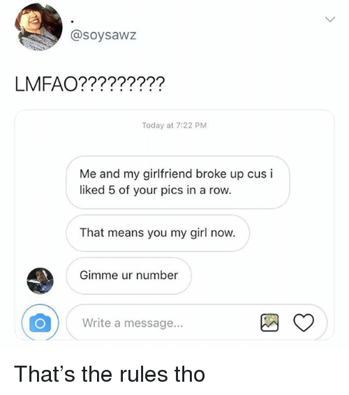 Memes, Girl, and Today: @soysawz  Today at 7:22 PM  Me and my girlfriend broke up cus i  liked 5 of your pics in a row.  That means you my girl now.  Gimme ur number  Write a message... That's the rules tho