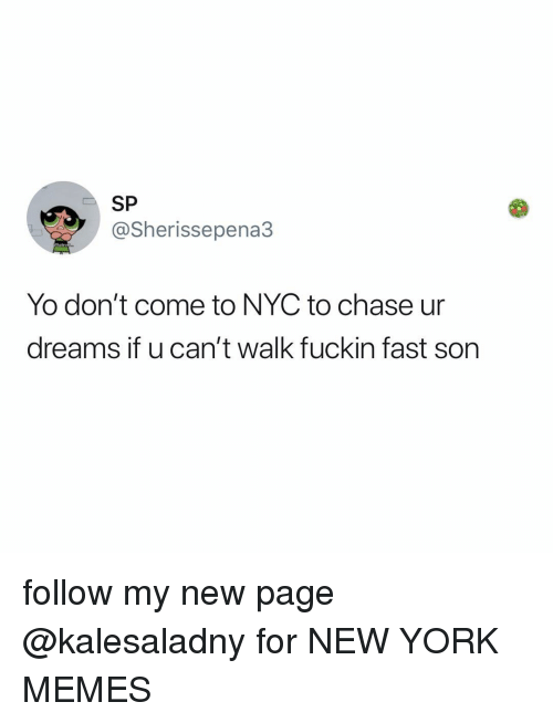 Memes, New York, and Yo: SP  @Sherissepena3  Yo don't come to NYC to chase ur  dreams it u can't walk fuckin fast Son follow my new page @kalesaladny for NEW YORK MEMES