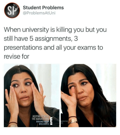 Kardashians, Brand, and Student: SP  Student Problems  @ProblemsAtUni  When university is killing you but you  still have 5 assignments, 3  presentations and all your exams to  revise for  KEEPING UP WIT  THE KARDASHIANS  BRAND N  istered7