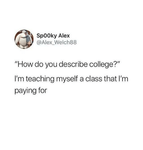 "College, Humans of Tumblr, and Teaching: Sp00ky Alex  @Alex_Welch88  ""How do you describe college?""  I'm teaching myself a class that I'm  paying for"