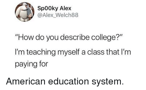 "College, American, and Teaching: Sp00ky Alex  @Alex_Welch88  ""How do you describe college?""  I'm teaching myself a class that I'm  paying for American education system."