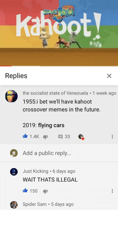 Cars, Future, and I Bet: SPAC  Kahoot  Replies  X  the socialist state of Venezuela 1 week ago  1955:i bet we'll have kahoot  crossover memes in the future.  2019: flying cars  1.4K  E 33  Add a public reply..  Just Kicking 6 days ago  WAIT THATS ILLEGAL  150  Spider Sam 5 days ago Flying cars