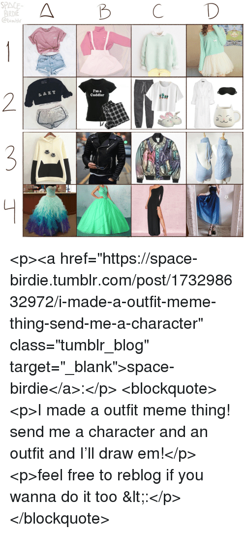 """Cute, Meme, and Target: SPACE  BIRDIE  Ctumbl  A B CD  CUTE  I'm a  Cuddler  2  L A Z Y  stor <p><a href=""""https://space-birdie.tumblr.com/post/173298632972/i-made-a-outfit-meme-thing-send-me-a-character"""" class=""""tumblr_blog"""" target=""""_blank"""">space-birdie</a>:</p>  <blockquote><p>I made a outfit meme thing! send me a character and an outfit and I'll draw em!</p><p>feel free to reblog if you wanna do it too <:</p></blockquote>"""