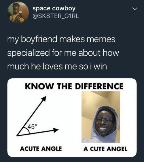Cute, Memes, and Angel: space cowboy  @SK8TER_ G1RL  my boyfriend makes memes  specialized for me about how  much he loves me so i wirn  KNOW THE DIFFERENCE  45°  ACUTE ANGLE  A CUTE ANGEL