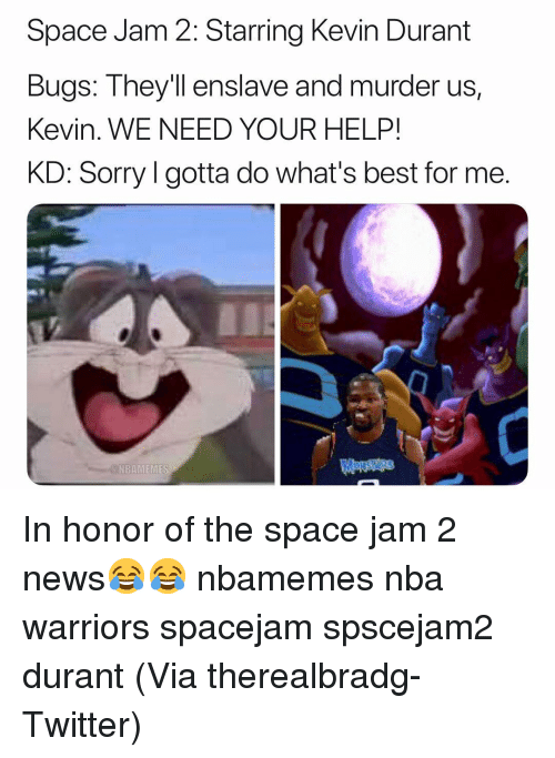 Basketball, Kevin Durant, and Nba: Space Jam 2: Starring Kevin Durant  Bugs: Theyll enslave  Kevin. WE NEED YOUR HELP!  KD: Sorry l gotta do what's best for me.  and murder us,  N BANI EMES In honor of the space jam 2 news😂😂 nbamemes nba warriors spacejam spscejam2 durant (Via ‪therealbradg‬-Twitter)