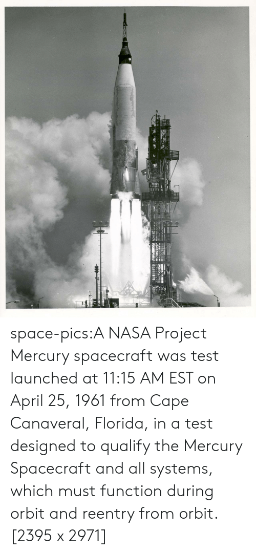 Nasa, Tumblr, and Blog: space-pics:A NASA Project Mercury spacecraft was test launched at 11:15 AM EST on April 25, 1961 from Cape Canaveral, Florida, in a test designed to qualify the Mercury Spacecraft and all systems, which must function during orbit and reentry from orbit. [2395 x 2971]