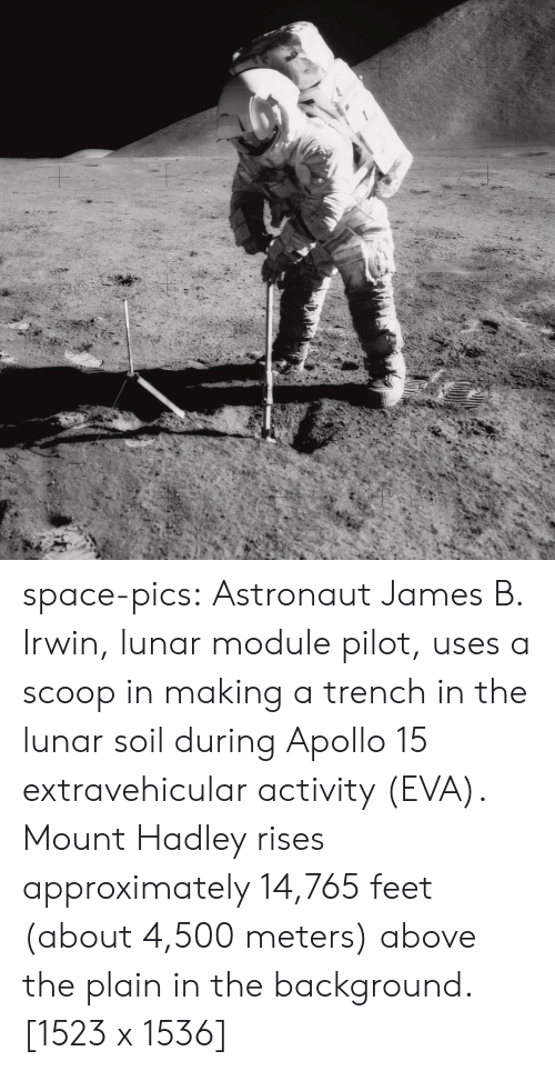 module: space-pics:  Astronaut James B. Irwin, lunar module pilot, uses a scoop in making a trench in the lunar soil during Apollo 15 extravehicular activity (EVA). Mount Hadley rises approximately 14,765 feet (about 4,500 meters) above the plain in the background. [1523 x 1536]