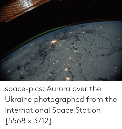 Tumblr, Blog, and Http: space-pics:  Aurora over the Ukraine photographed from the International Space Station [5568 x 3712]