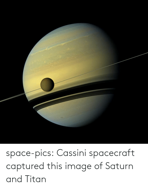 Image: space-pics:  Cassini spacecraft captured this image of Saturn and Titan
