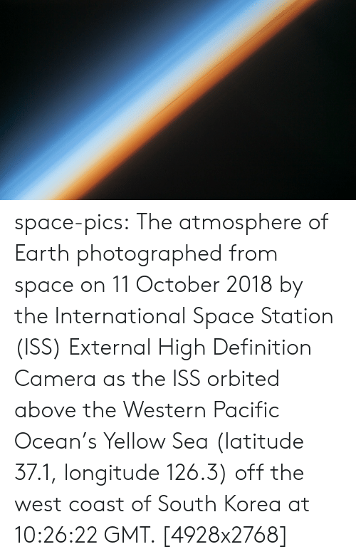 South Korea: space-pics:  The atmosphere of Earth photographed from space on 11 October 2018 by the International Space Station (ISS) External High Definition Camera as the ISS orbited above the Western Pacific Ocean's Yellow Sea (latitude 37.1, longitude 126.3) off the west coast of South Korea at 10:26:22 GMT. [4928x2768]