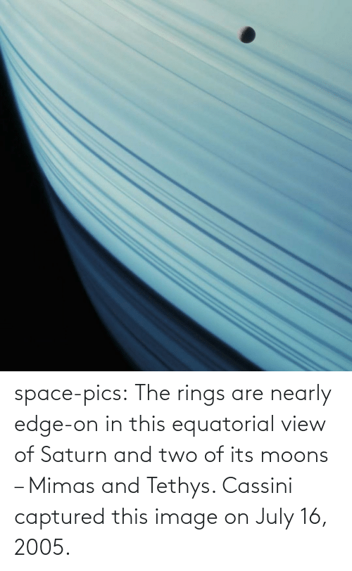 Space: space-pics:  The rings are nearly edge-on in this equatorial view of Saturn and two of its moons – Mimas and Tethys. Cassini captured this image on July 16, 2005.