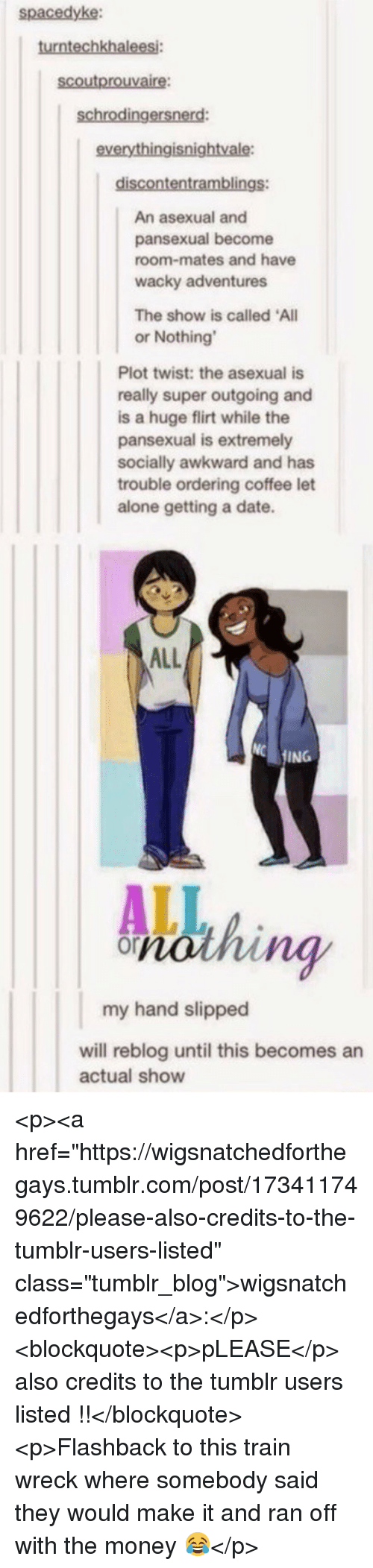 """Being Alone, Money, and Tumblr: spacedyke:  turntechkhalees  scoutprouvaire:  schrodingersnerd  everythingisnightvale  An asexual and  pansexual become  room-mates and have  wacky adventures  The show is called All  or Nothing  Plot twist: the asexual is  really super outgoing and  is a huge flirt while the  pansexual is extremely  socially awkward and has  trouble ordering coffee let  alone getting a date.  ALL  ING  ng  my hand slipped  will reblog until this becomes an  actual show <p><a href=""""https://wigsnatchedforthegays.tumblr.com/post/173411749622/please-also-credits-to-the-tumblr-users-listed"""" class=""""tumblr_blog"""">wigsnatchedforthegays</a>:</p>  <blockquote><p>pLEASE</p>  also credits to the tumblr users listed !!</blockquote>  <p>Flashback to this train wreck where somebody said they would make it and ran off with the money 😂</p>"""