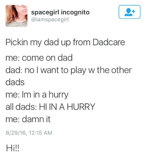 Dad, Incognito, and Play: spacegirl incognito  @iamspacegirl  Pickin my dad up from Dadcare  me: come on dad  dad: no I want to play w the other  dads  me: Im in a hurry  all dads: HI IN A HURRY  me: damn it  8/29/16, 12:15 AM Hi!!