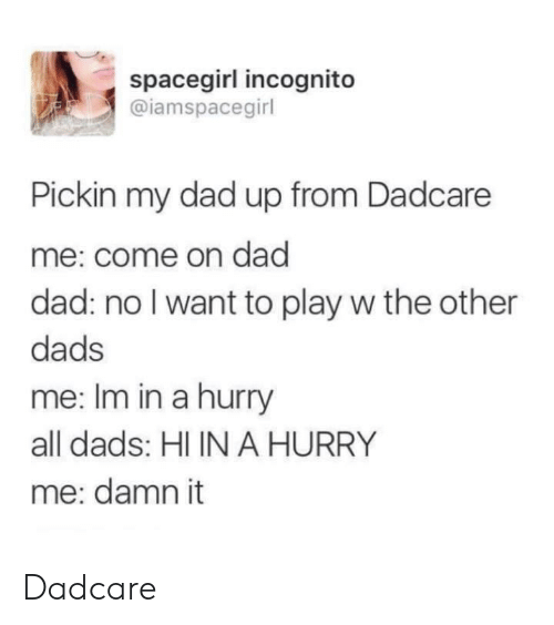 Incognito: spacegirl incognito  @iamspacegirl  Pickin my dad up from Dadcare  me: come on dad  dad: no I want to play w the other  dads  me: Im in a hurry  all dads: HI IN A HURRY  me: damn it Dadcare