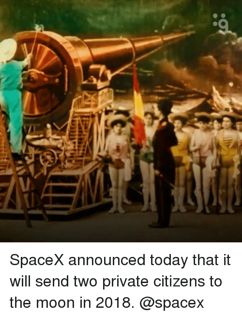 Memes, Spacex, and 🤖: SpaceX announced today that it will send two private citizens to the moon in 2018. @spacex