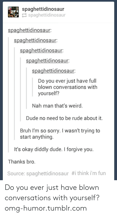 Diddly: spaghettidinosaur  2 spaghettidinosaur  spaghettidinosaur:  spaghettidinosaur:  spaghettidinosaur:  spaghettidinosaur:  spaghettidinosaur:  Do you ever just have full  blown conversations with  yourself?  Nah man that's weird.  Dude no need to be rude about it.  Bruh I'm so sorry. I wasn't trying to  start anything.  It's okay diddly dude. I forgive you.  Thanks bro.  Source: spaghettidinosaur #i think i'm fun Do you ever just have blown conversations with yourself?omg-humor.tumblr.com