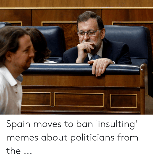 Memes, Spain, and Insulting: Spain moves to ban 'insulting' memes about politicians from the ...