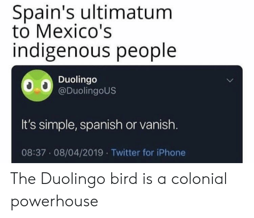Iphone, Spanish, and Twitter: Spain's ultimatum  to Mexico's  indigenous people  Duolingo  @DuolingoUS  It's simple, spanish or vanish.  08:37 08/04/2019 Twitter for iPhone The Duolingo bird is a colonial powerhouse