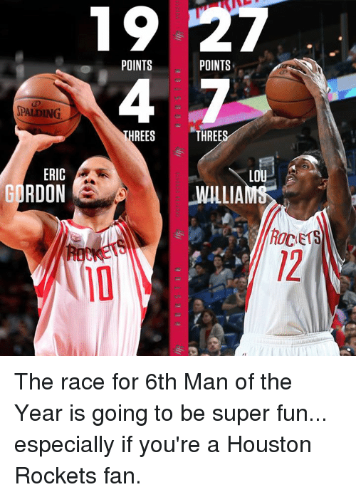 lou williams: SPALDING  ERIC  GORDON  POINTS  THREES  POINTS  THREE  LOU  WILLIAM  ROCETS The race for 6th Man of the Year is going to be super fun...  especially if you're a Houston Rockets fan.