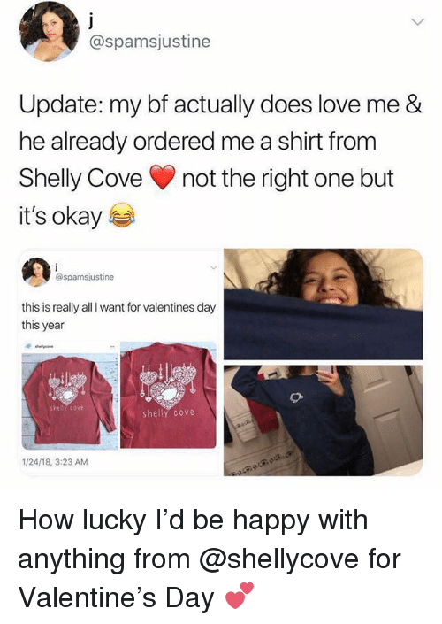 Love, Valentine's Day, and Happy: @spamsjustine  Update: my bf actually does love me &  he already ordered me a shirt from  Shelly Cove not the right one but  it's okay  @spamsjustine  this is really all I want for valentines day  this year  shelly cove  shely cove  1/24/18, 3:23 AM How lucky I'd be happy with anything from @shellycove for Valentine's Day 💕