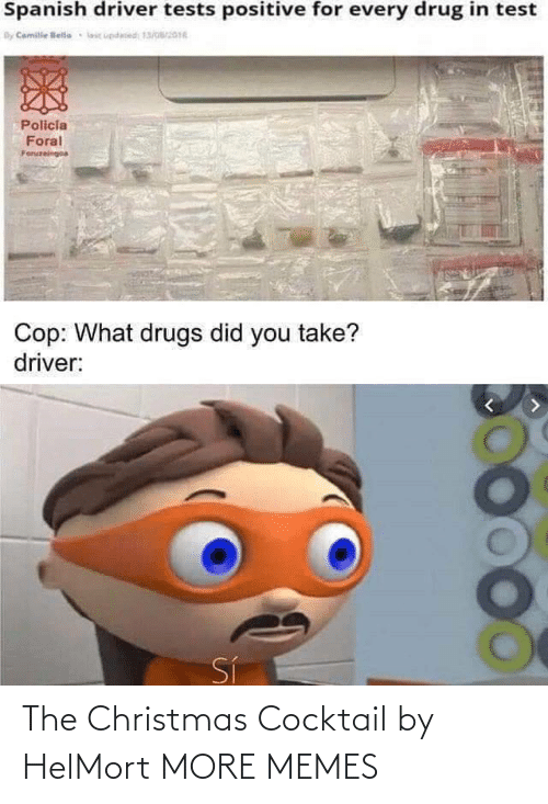 Drug: Spanish driver tests positive for every drug in test  By Camile lelle  lic updesed 13/016  Policia  Foral  Foruzeingoa  Cop: What drugs did you take?  driver:  Sí The Christmas Cocktail by HelMort MORE MEMES