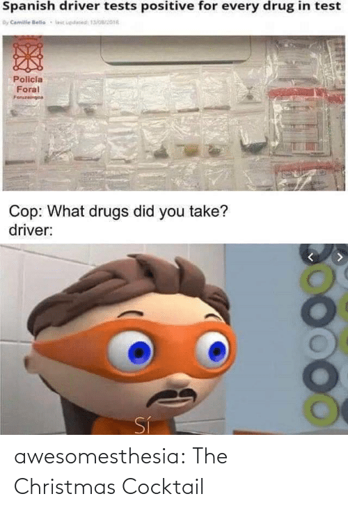 You Take: Spanish driver tests positive for every drug in test  By Camile lelle  lic updesed 13/016  Policia  Foral  Foruzeingoa  Cop: What drugs did you take?  driver:  Sí awesomesthesia:  The Christmas Cocktail