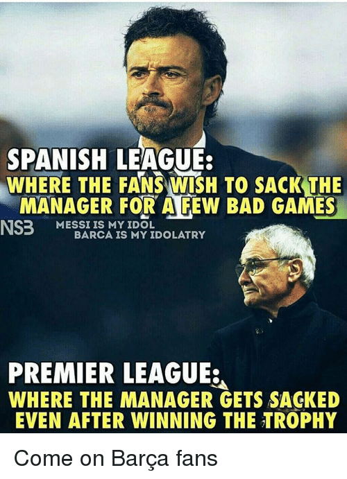 premiere league: SPANISH LEAGUE:  WHERE THE FANSAWISH TO SACK THE  MANAGER FOR A FEW BAD GAMES  NS3 MESSI IS MY IDOL  BARCA IS MY IDOLATRY  PREMIER LEAGUE:  WHERE THE MANAGER GETS SAGKED  EVEN AFTER WINNING THE TROPHY Come on Barça fans