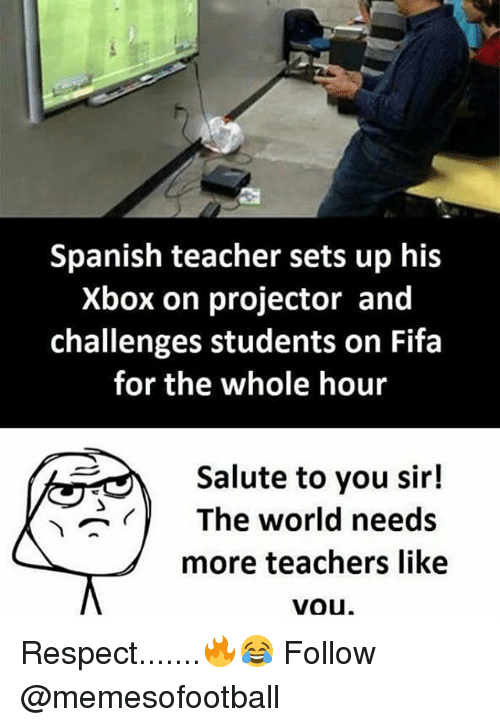 Fifa, Memes, and Respect: Spanish teacher sets up his  Xbox on projector and  challenges students on Fifa  for the whole hour  Salute to you sir!  <)  The world needs  more teachers like  vou Respect.......🔥😂 Follow @memesofootball