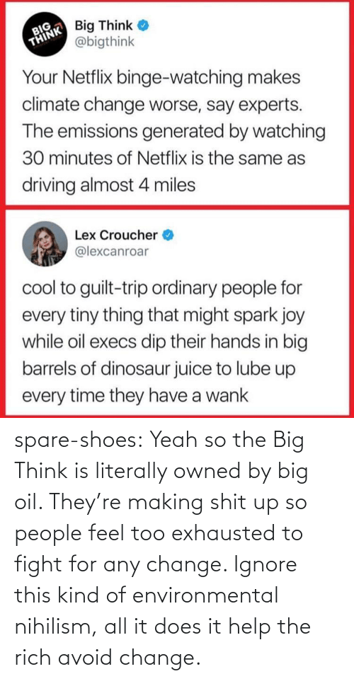 too: spare-shoes: Yeah so the Big Think is literally owned by big oil. They're making shit up so people feel too exhausted to fight for any change. Ignore this kind of environmental nihilism, all it does it help the rich avoid change.