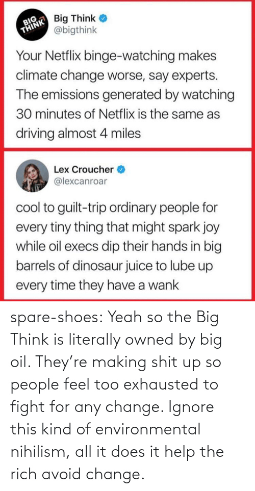 literally: spare-shoes:  Yeah so the Big Think is literally owned by big oil. They're making shit up so people feel too exhausted to fight for any change. Ignore this kind of environmental nihilism, all it does it help the rich avoid change.