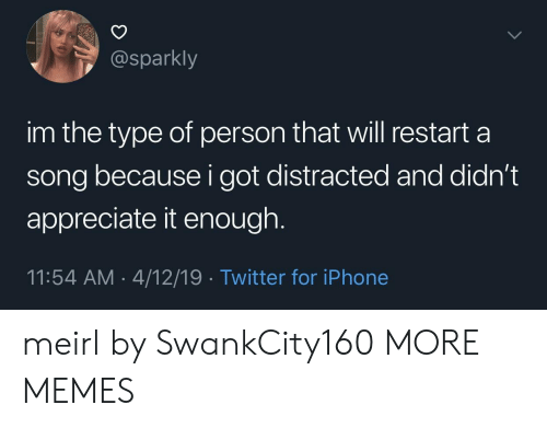 appreciate it: @sparkly  im the type of person that will restart a  song because i got distracted and didn't  appreciate it enough  11:54 AM 4/12/19 Twitter for iPhone meirl by SwankCity160 MORE MEMES